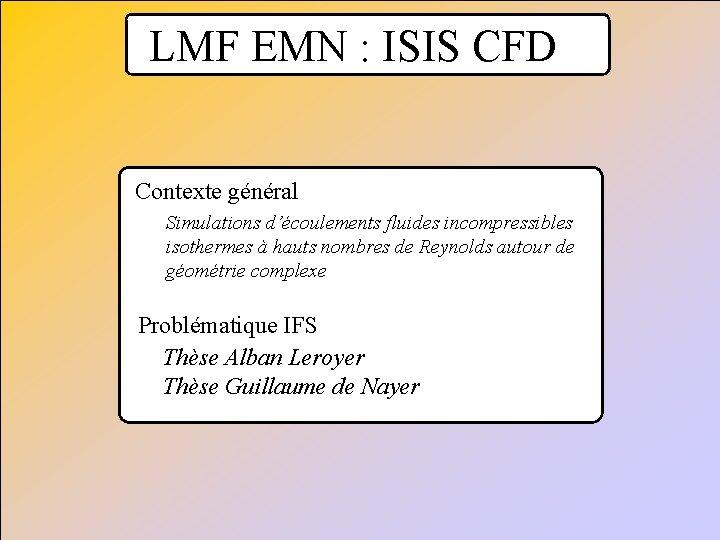 LMF EMN : ISIS CFD Contexte général Simulations d'écoulements fluides incompressibles isothermes à hauts