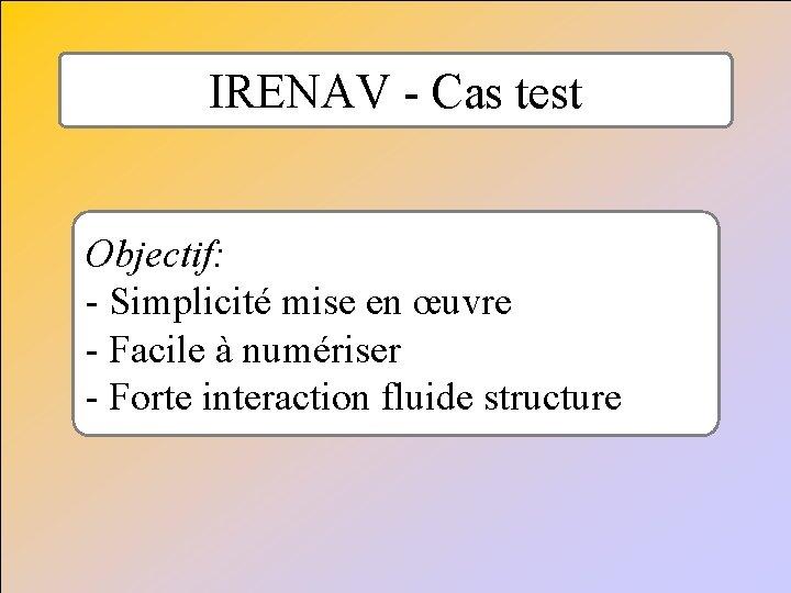 IRENAV - Cas test Objectif: - Simplicité mise en œuvre - Facile à numériser