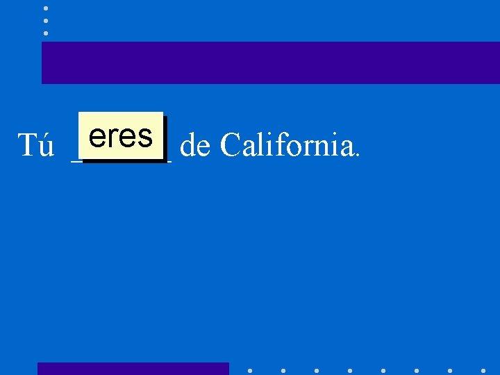 eres de California. Tú ______