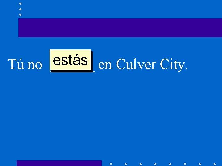estás en Culver City. Tú no ______