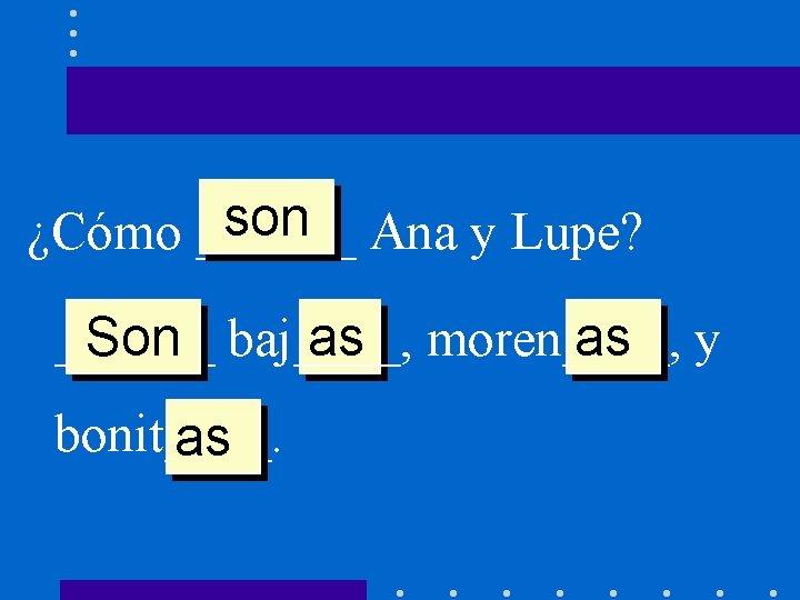 son Ana y Lupe? ¿Cómo ______ Son baj____, as moren____, as y bonit____. as