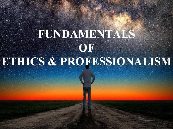 FUNDAMENTALS OF ETHICS & PROFESSIONALISM