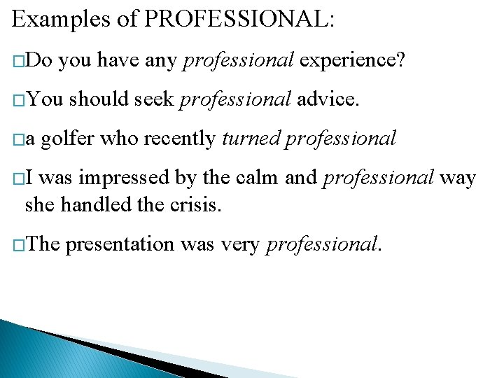 Examples of PROFESSIONAL: �Do you have any professional experience? �You should seek professional advice.