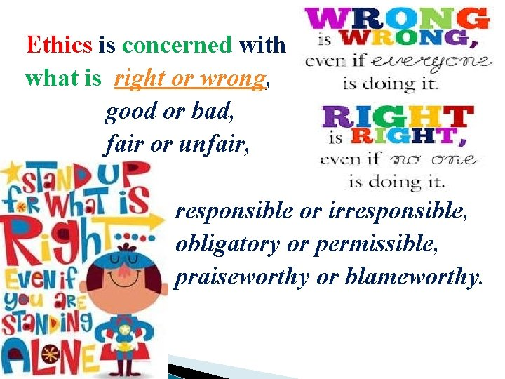 Ethics is concerned with what is right or wrong, good or bad, fair