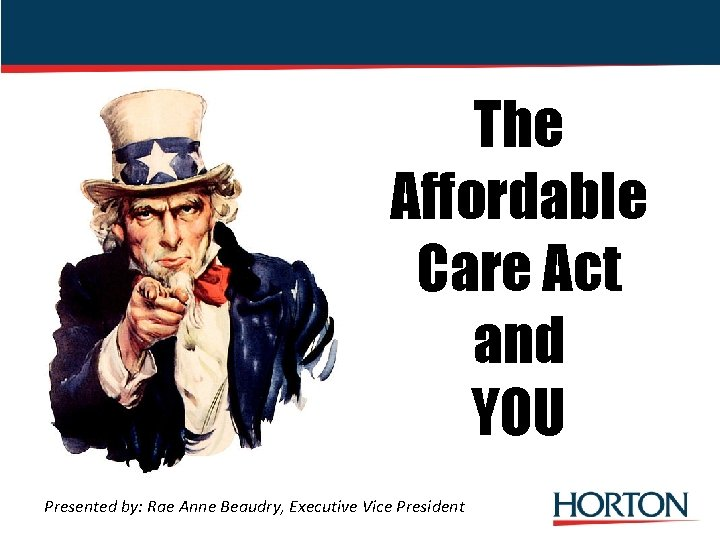 The Affordable Care Act and YOU Presented by: Rae Anne Beaudry, Executive Vice President