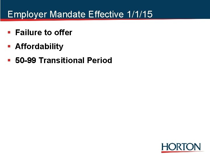 Employer Mandate Effective 1/1/15 § Failure to offer § Affordability § 50 -99 Transitional