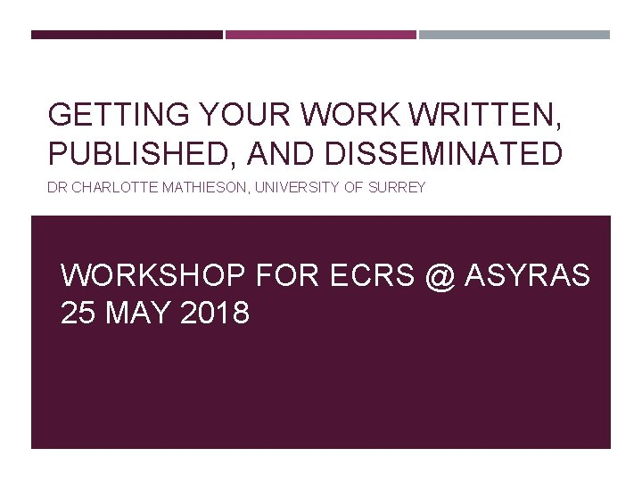 GETTING YOUR WORK WRITTEN, PUBLISHED, AND DISSEMINATED DR CHARLOTTE MATHIESON, UNIVERSITY OF SURREY WORKSHOP