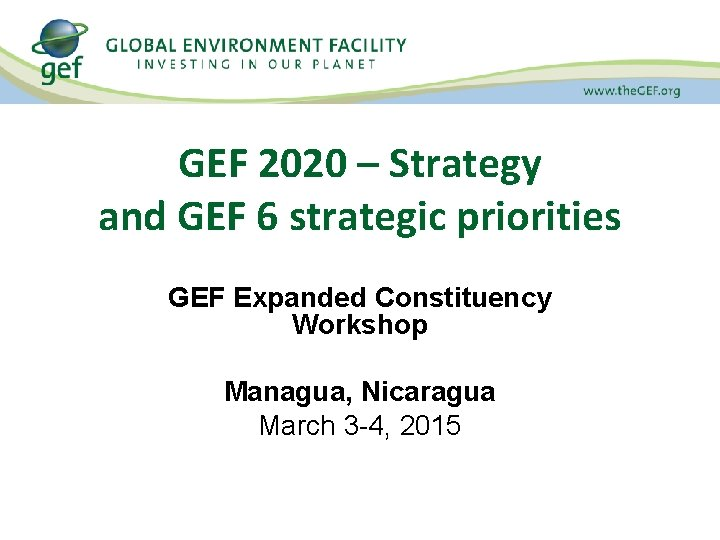 GEF 2020 – Strategy and GEF 6 strategic priorities GEF Expanded Constituency Workshop Managua,