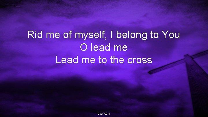 Rid me of myself, I belong to You O lead me Lead me to
