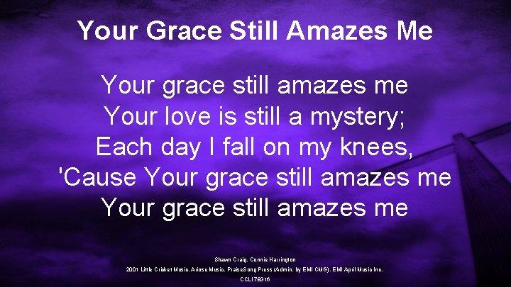 Your Grace Still Amazes Me Your grace still amazes me Your love is still
