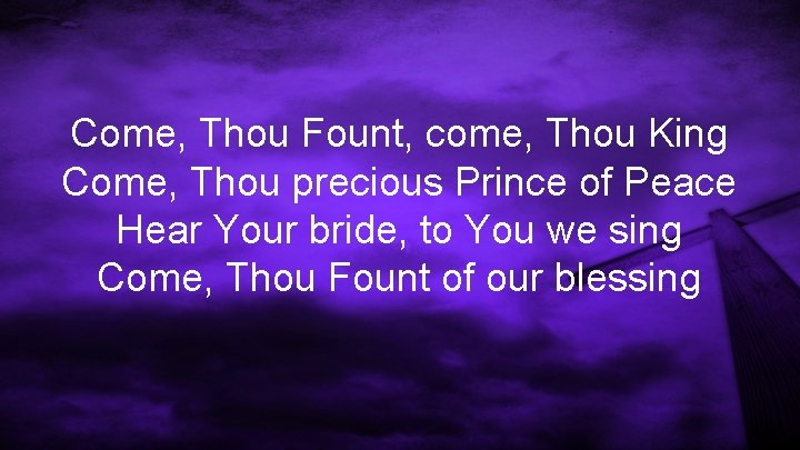 Come, Thou Fount, come, Thou King Come, Thou precious Prince of Peace Hear Your