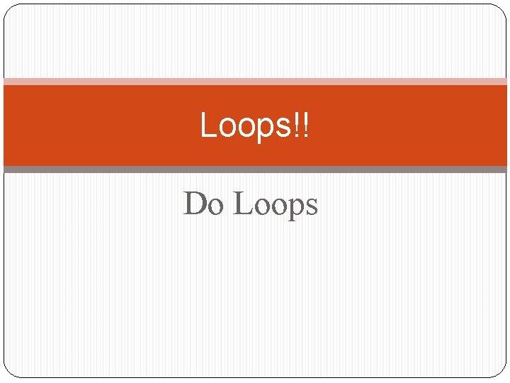 Loops!! Do Loops