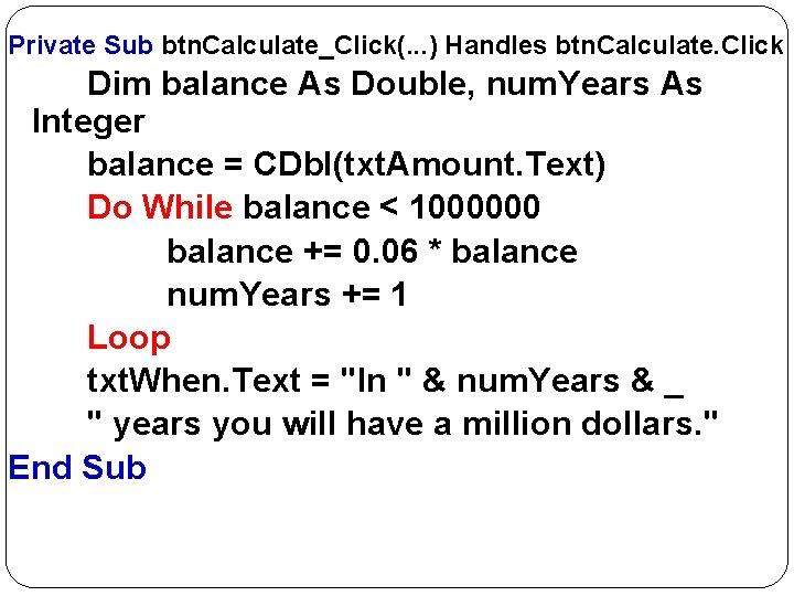 Private Sub btn. Calculate_Click(. . . ) Handles btn. Calculate. Click Dim balance As