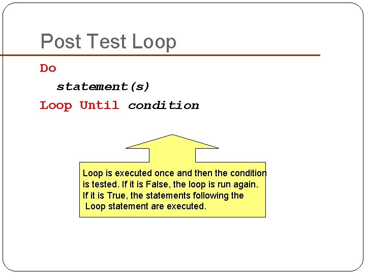 Post Test Loop Do statement(s) Loop Until condition Loop is executed once and then