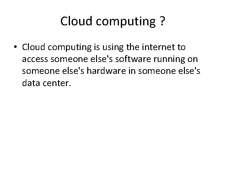 Cloud computing ? • Cloud computing is using the internet to access someone else's