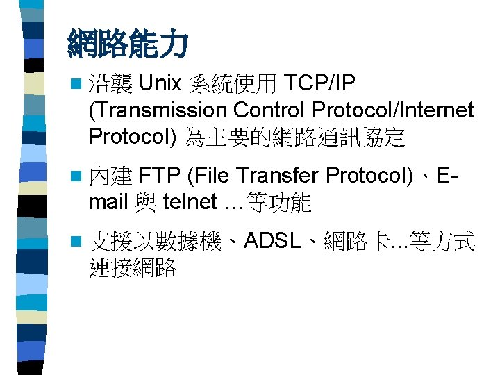 網路能力 Unix 系統使用 TCP/IP (Transmission Control Protocol/Internet Protocol) 為主要的網路通訊協定 n 沿襲 FTP (File Transfer