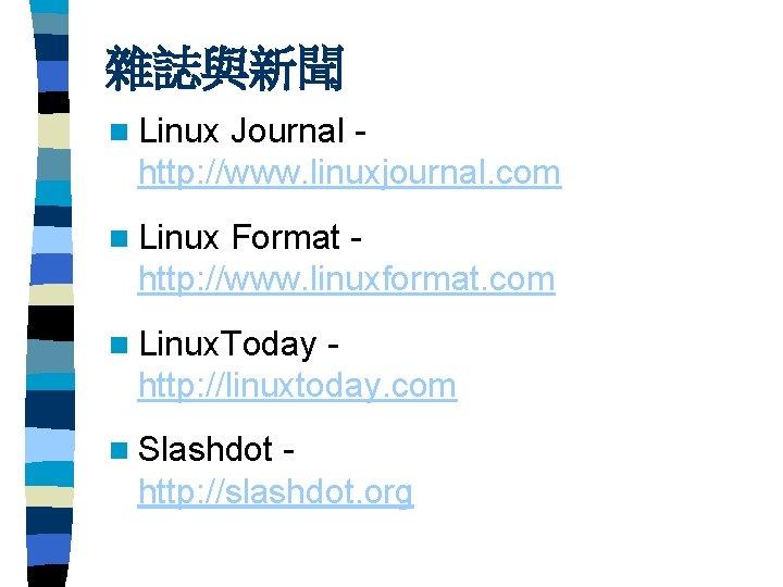 雜誌與新聞 n Linux Journal http: //www. linuxjournal. com n Linux Format http: //www. linuxformat.
