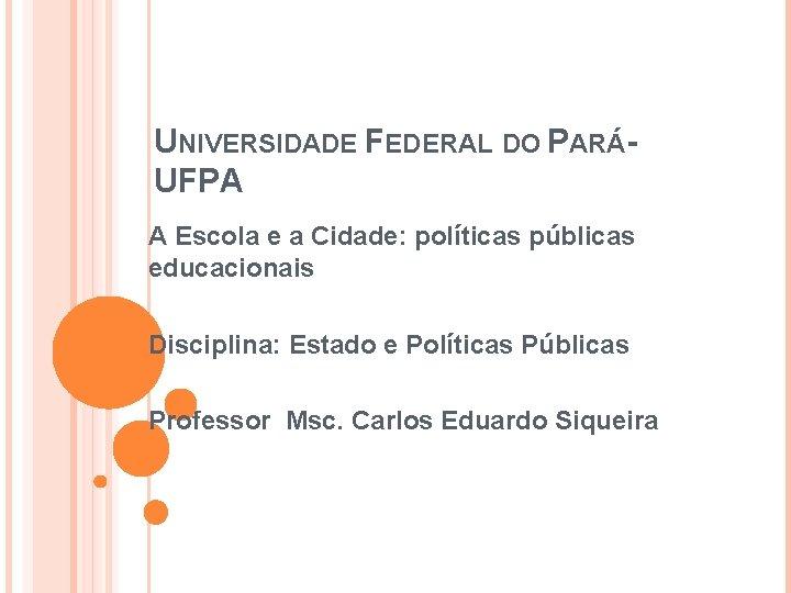 UNIVERSIDADE FEDERAL DO PARÁUFPA A Escola e a Cidade: políticas públicas educacionais Disciplina: Estado