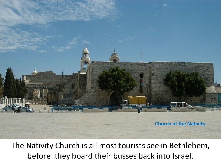 Church of the Nativity The Nativity Church is all most tourists see in Bethlehem,