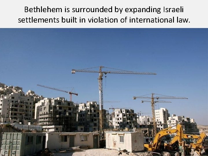 Bethlehem is surrounded by expanding Israeli settlements built in violation of international law.