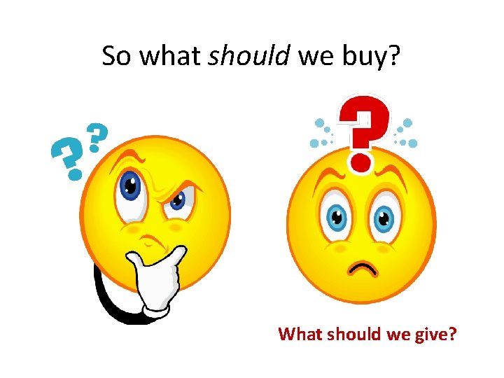 So what should we buy? What should we give?