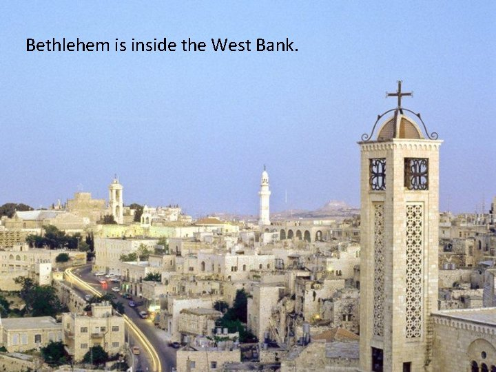 Bethlehem is inside the West Bank. Bethlehem today is a real town in the