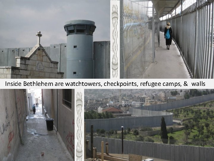 Inside Bethlehem are watchtowers, checkpoints, refugee camps, & walls