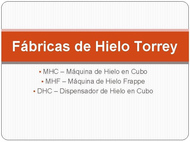 Fábricas de Hielo Torrey • MHC – Máquina de Hielo en Cubo • MHF
