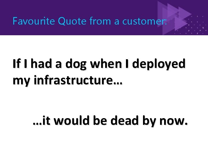 Favourite Quote from a customer: If I had a dog when I deployed my
