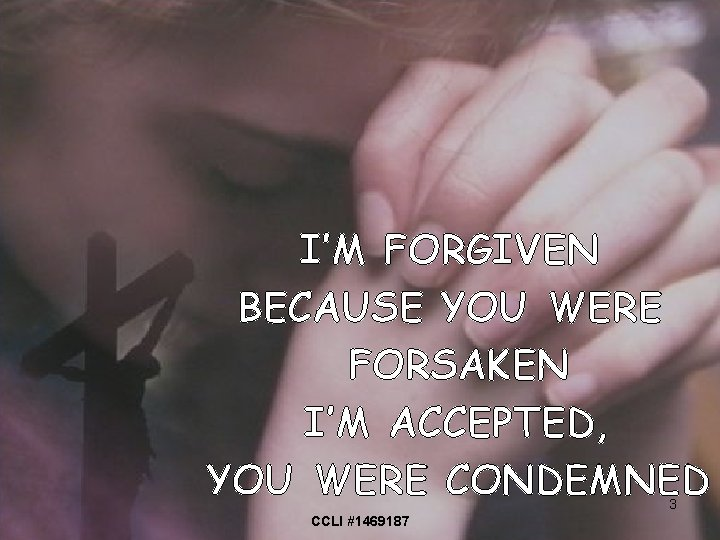I'M FORGIVEN BECAUSE YOU WERE FORSAKEN I'M ACCEPTED, YOU WERE CONDEMNED 3 CCLI #1469187
