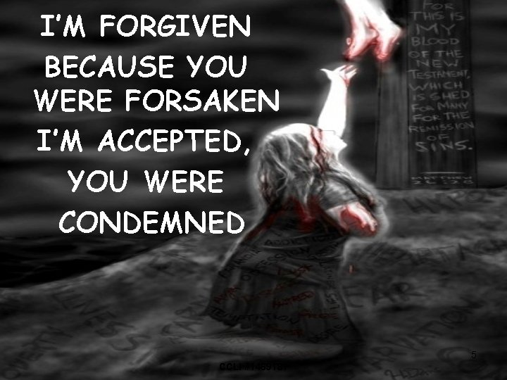 I'M FORGIVEN BECAUSE YOU WERE FORSAKEN I'M ACCEPTED, YOU WERE CONDEMNED 5 CCLI #1469187