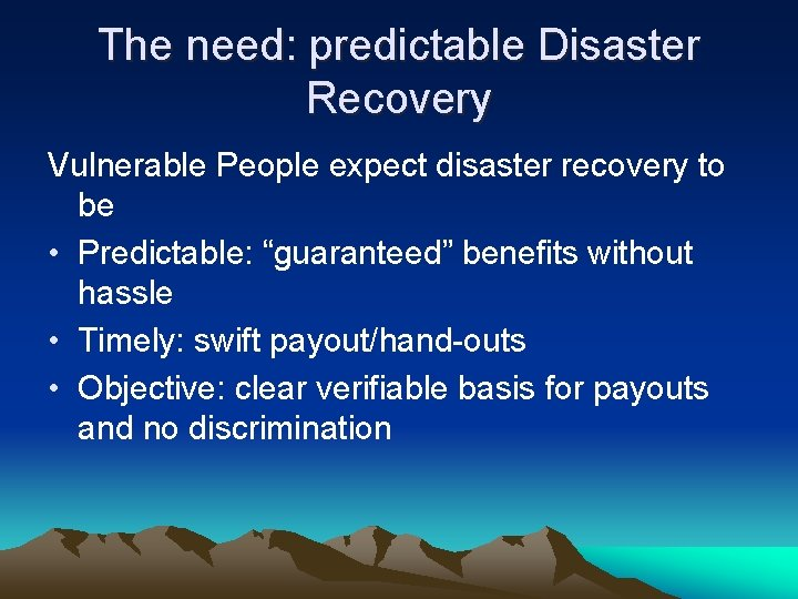 The need: predictable Disaster Recovery Vulnerable People expect disaster recovery to be • Predictable: