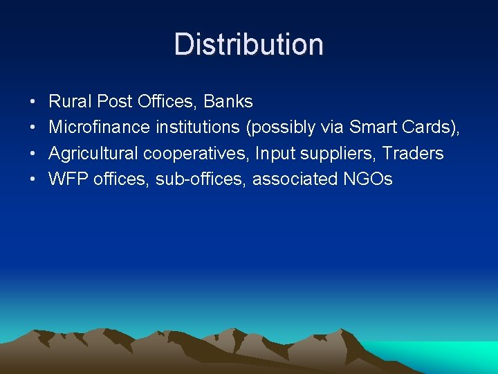 Distribution • • Rural Post Offices, Banks Microfinance institutions (possibly via Smart Cards), Agricultural