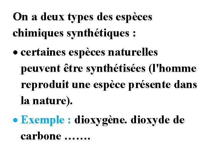 On a deux types des espèces chimiques synthétiques : certaines espèces naturelles peuvent être