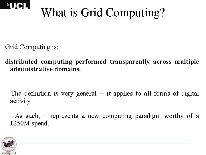 What is Grid Computing? Grid Computing is: distributed computing performed transparently across multiple administrative