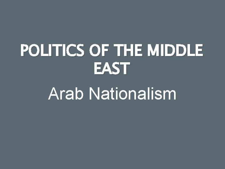 POLITICS OF THE MIDDLE EAST Arab Nationalism