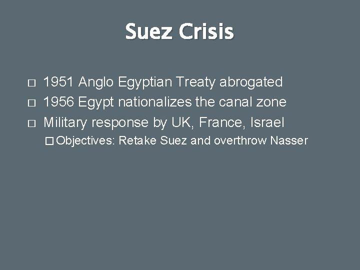 Suez Crisis � � � 1951 Anglo Egyptian Treaty abrogated 1956 Egypt nationalizes the