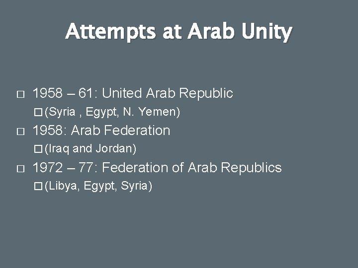 Attempts at Arab Unity � 1958 – 61: United Arab Republic � (Syria �