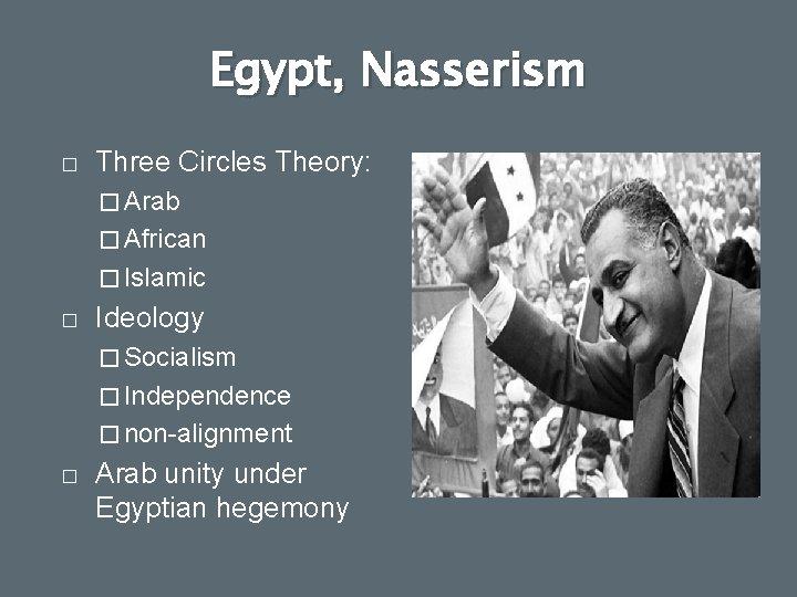 Egypt, Nasserism � Three Circles Theory: � Arab � African � Islamic � Ideology
