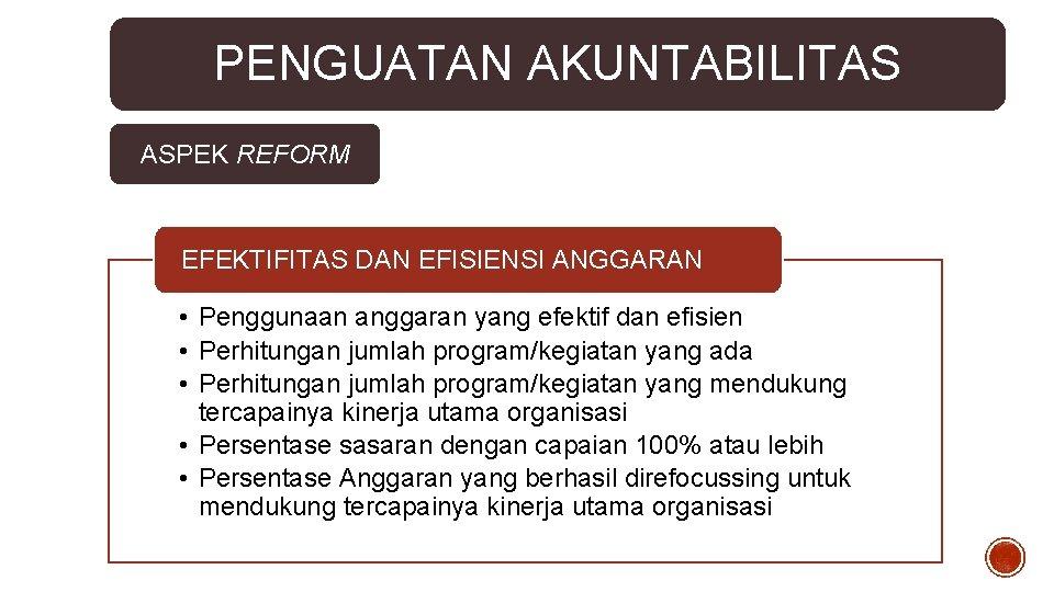 PENGUATAN AKUNTABILITAS ASPEK REFORM EFEKTIFITAS DAN EFISIENSI ANGGARAN • Penggunaan anggaran yang efektif dan