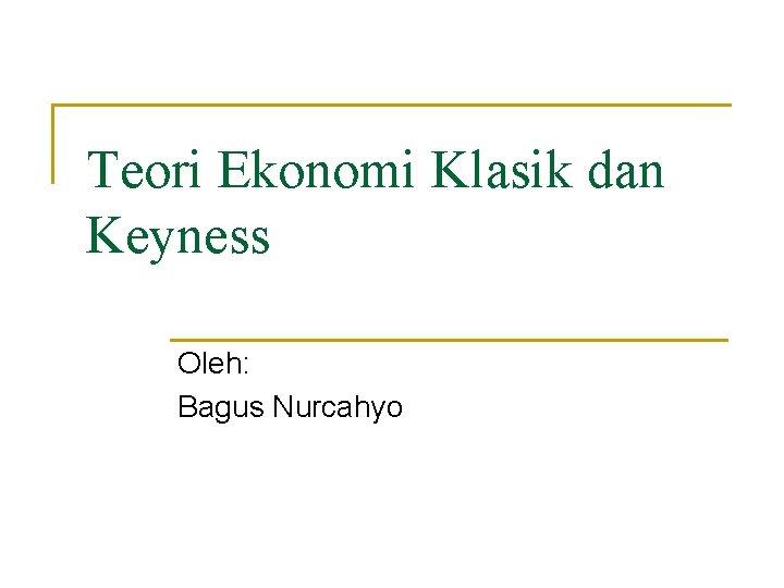 Teori Ekonomi Klasik dan Keyness Oleh: Bagus Nurcahyo