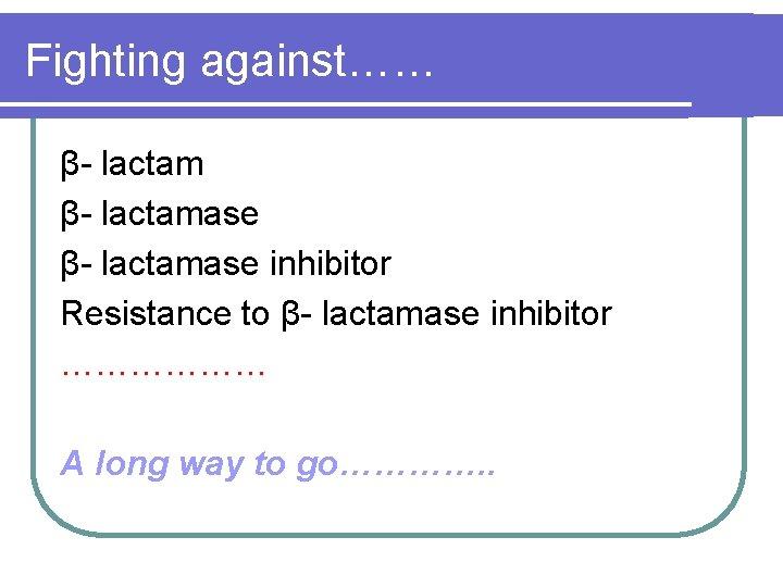Fighting against…… β- lactamase inhibitor Resistance to β- lactamase inhibitor ……………… A long way