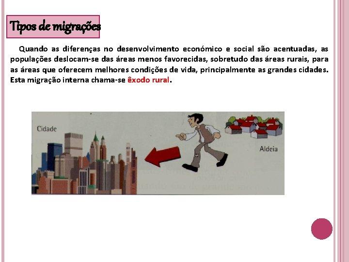Tipos de migrações Quando as diferenças no desenvolvimento económico e social são acentuadas, as