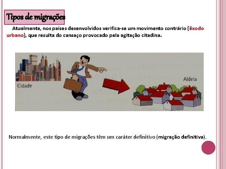Tipos de migrações Atualmente, nos países desenvolvidos verifica-se um movimento contrário (êxodo urbano), que