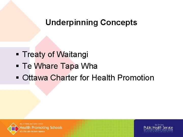 Underpinning Concepts § Treaty of Waitangi § Te Whare Tapa Wha § Ottawa Charter