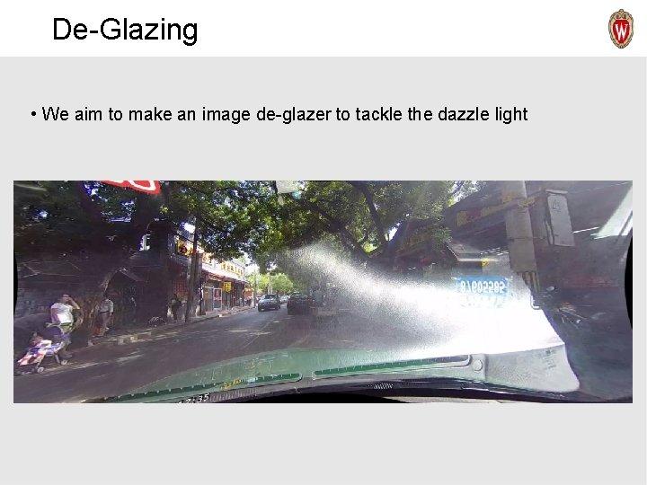 De-Glazing • We aim to make an image de-glazer to tackle the dazzle light