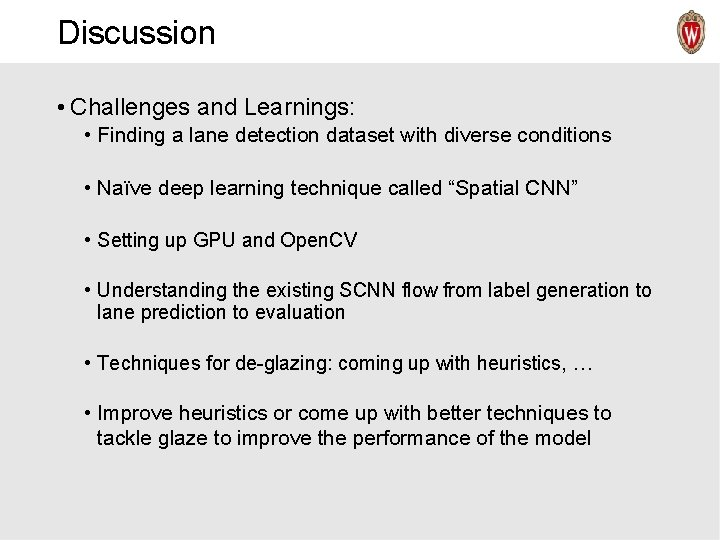 Discussion • Challenges and Learnings: • Finding a lane detection dataset with diverse conditions