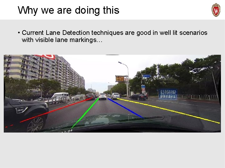 Why we are doing this • Current Lane Detection techniques are good in well