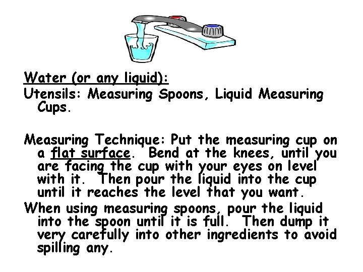 Water (or any liquid): Utensils: Measuring Spoons, Liquid Measuring Cups. Measuring Technique: Put the