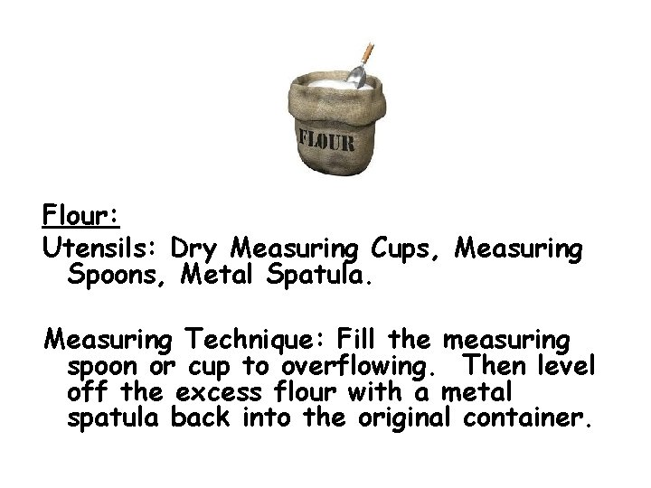 Flour: Utensils: Dry Measuring Cups, Measuring Spoons, Metal Spatula. Measuring Technique: Fill the measuring